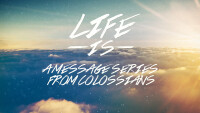 Life Is: A Message Series from Colossians
